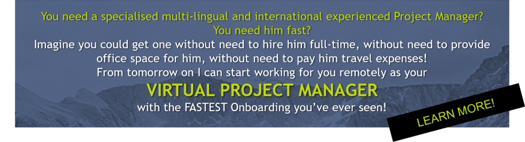 You need a specialised multi-lingual and international experienced Project Manager? You need him fast? Imagine you could get one without need to hire him full-time, without need to provide office space for him, without need to pay him travel expenses! From tomorrow on I can start working for you remotely as your VIRTUAL PROJECT MANAGER with the FASTEST Onboarding you've ever seen! Send me your request now!
